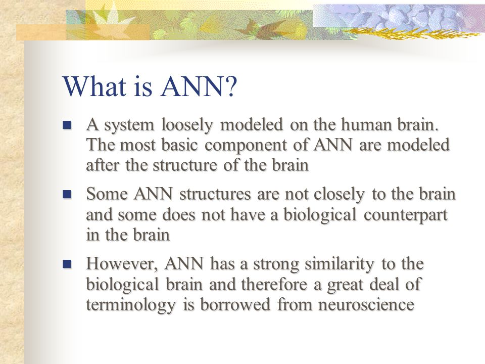 What is ANN A system loosely modeled on the human brain. The most basic component of ANN are modeled after the structure of the brain.