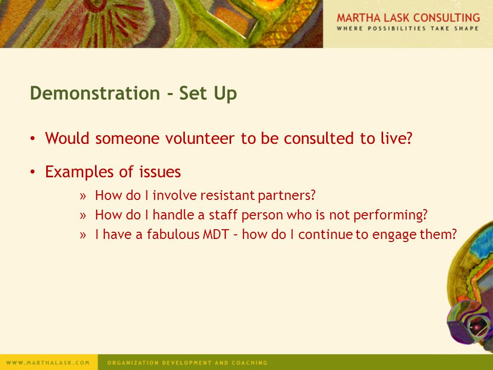 Demonstration - Set Up Would someone volunteer to be consulted to live Examples of issues. How do I involve resistant partners