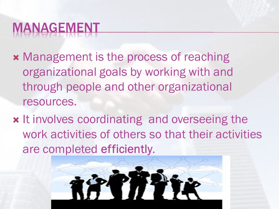 Management Management is the process of reaching organizational goals by working with and through people and other organizational resources.