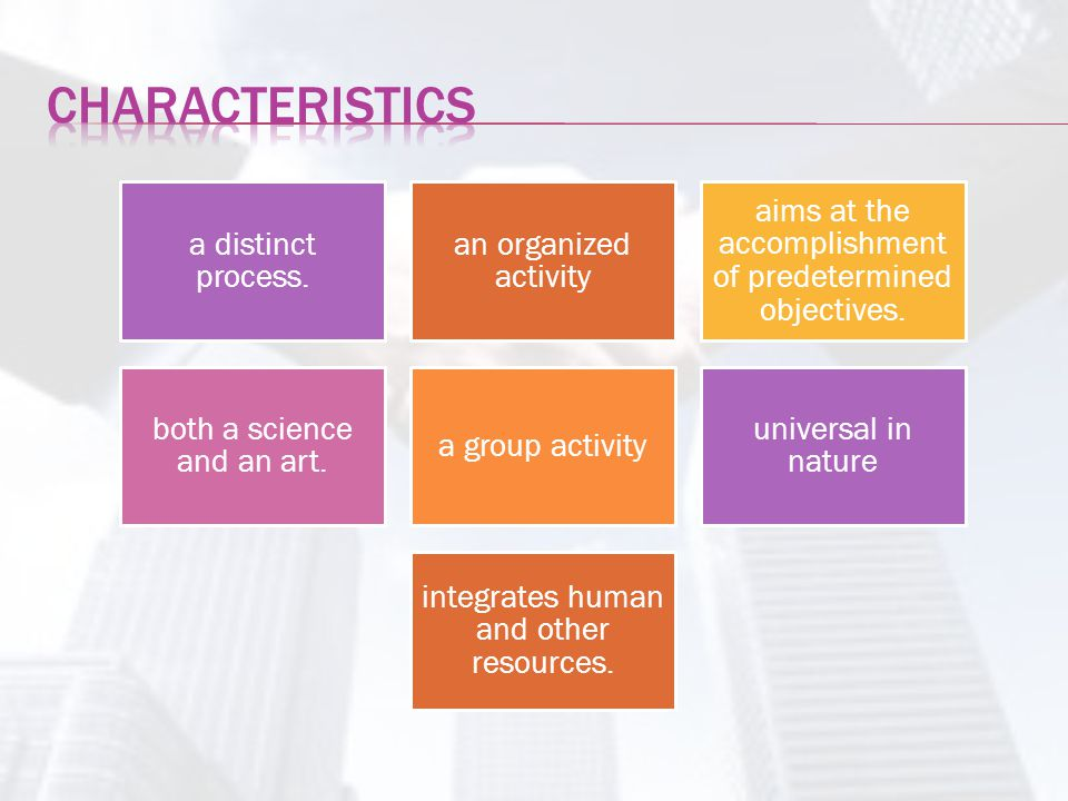 Characteristics a distinct process. an organized activity