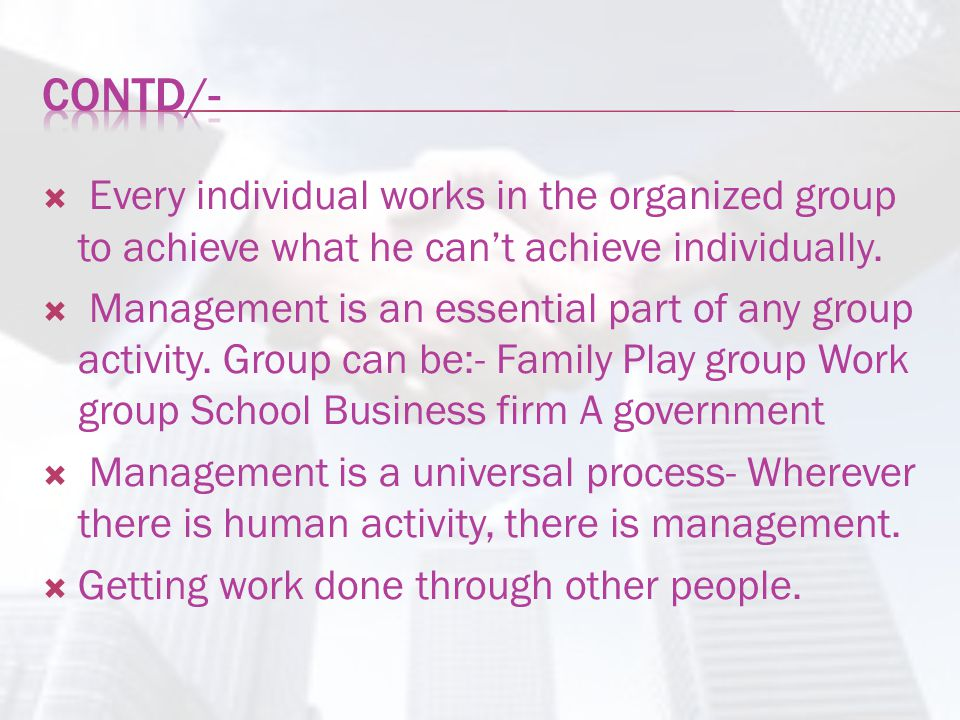 Contd/- Every individual works in the organized group to achieve what he can't achieve individually.
