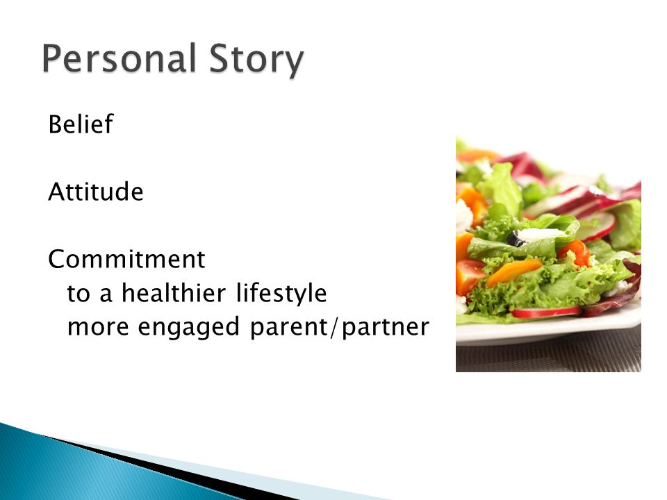 Personal Story Belief Attitude Commitment to a healthier lifestyle more engaged parent/partner