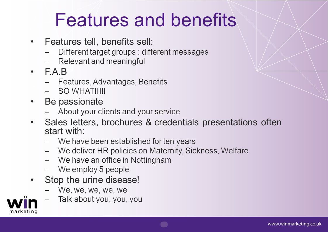 Features and benefits Features tell, benefits sell: F.A.B