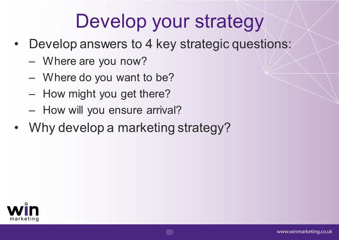 Develop your strategy Develop answers to 4 key strategic questions: