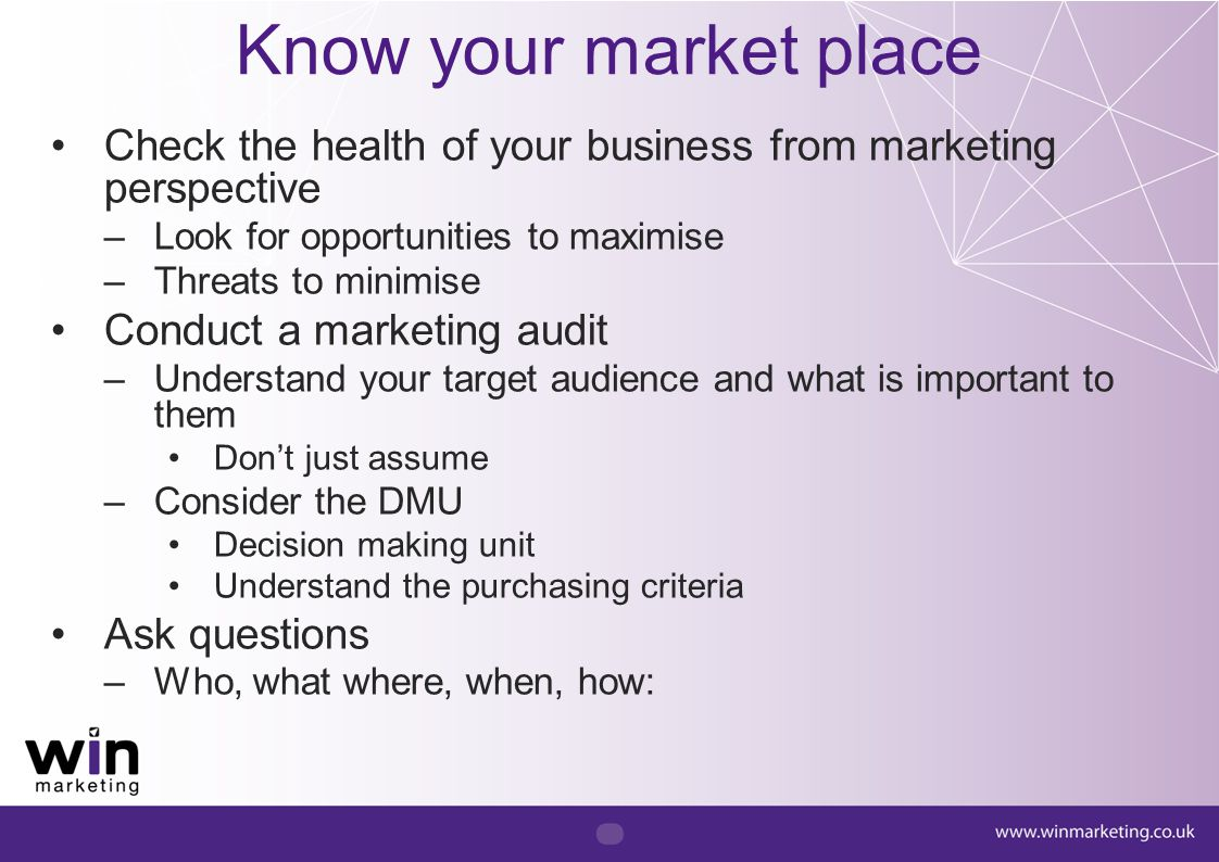 Know your market place Check the health of your business from marketing perspective. Look for opportunities to maximise.