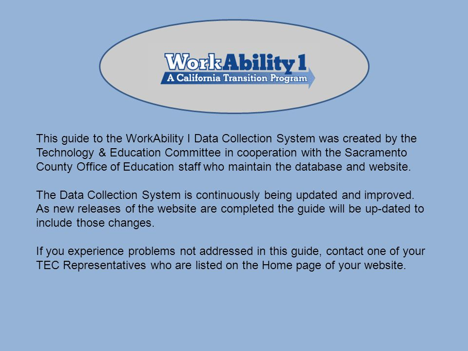 This guide to the WorkAbility I Data Collection System was created by the Technology & Education Committee in cooperation with the Sacramento County Office of Education staff who maintain the database and website.
