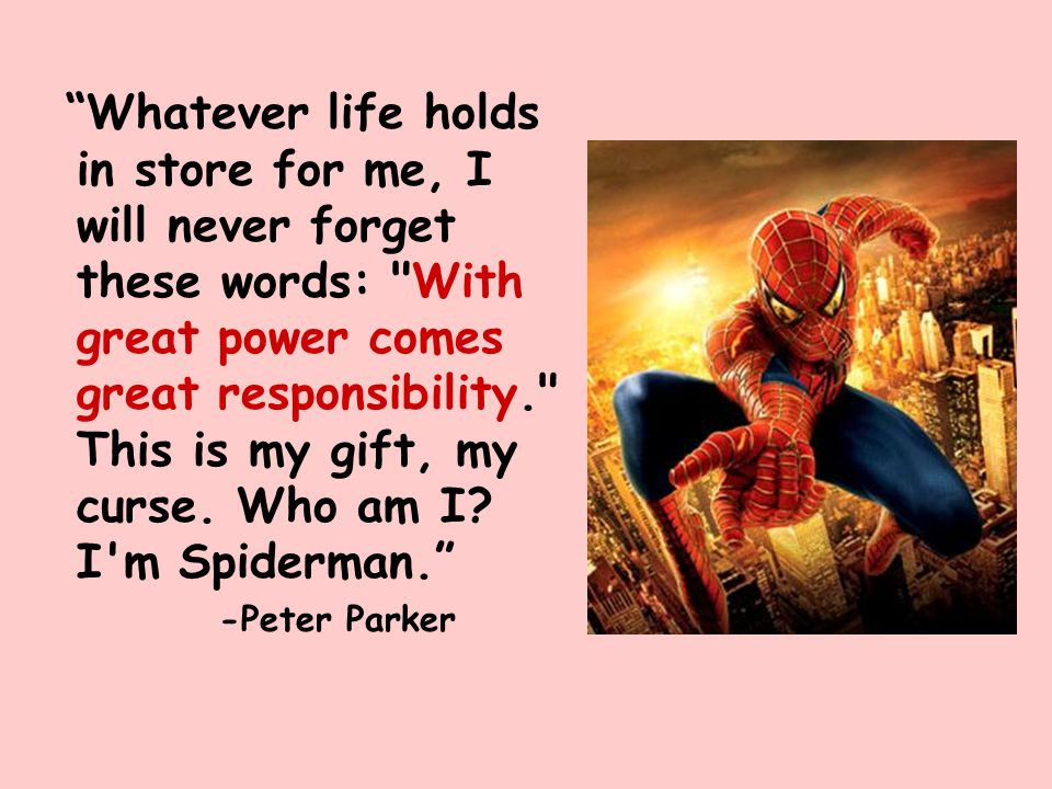 Whatever life holds in store for me, I will never forget these words: With great power comes great responsibility. This is my gift, my curse. Who am I I m Spiderman.
