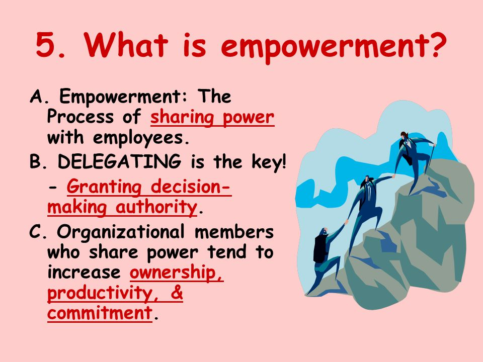 5. What is empowerment A. Empowerment: The Process of sharing power with employees. B. DELEGATING is the key!