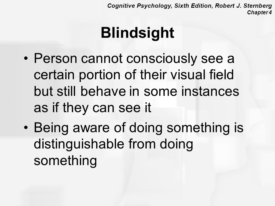 Blindsight Person cannot consciously see a certain portion of their visual field but still behave in some instances as if they can see it.