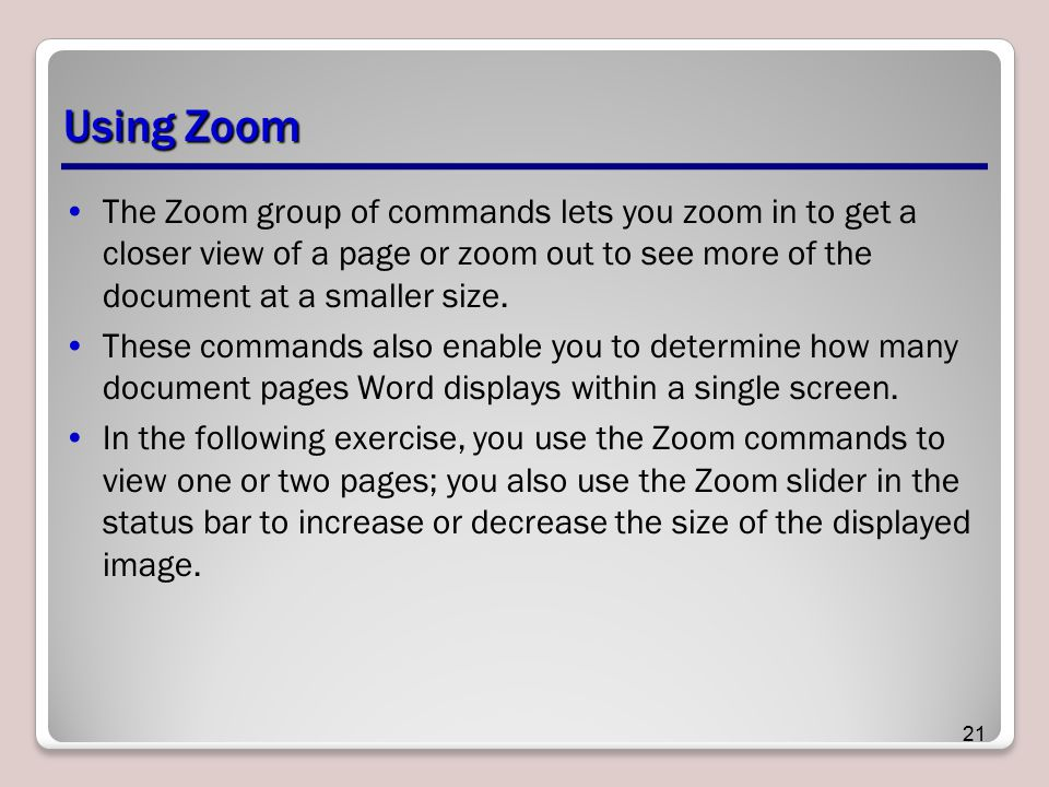 Using Zoom The Zoom group of commands lets you zoom in to get a closer view of a page or zoom out to see more of the document at a smaller size.