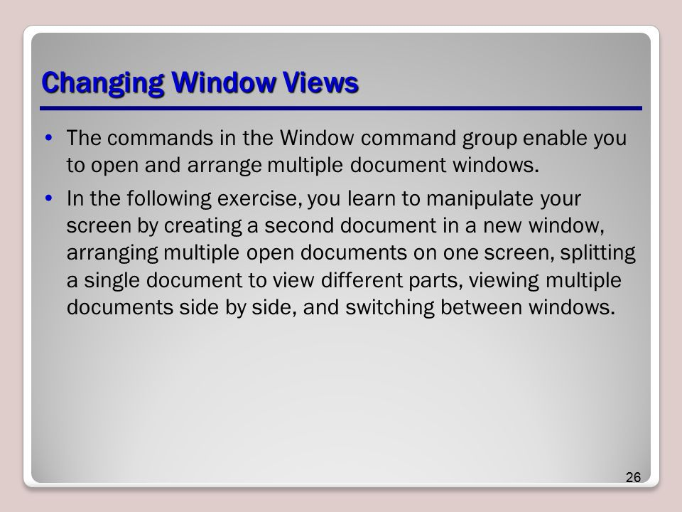 Changing Window Views The commands in the Window command group enable you to open and arrange multiple document windows.