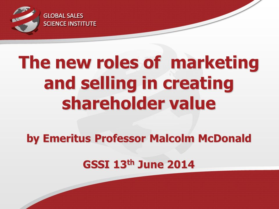 The new roles of marketing and selling in creating shareholder value by Emeritus Professor Malcolm McDonald GSSI 13th June 2014