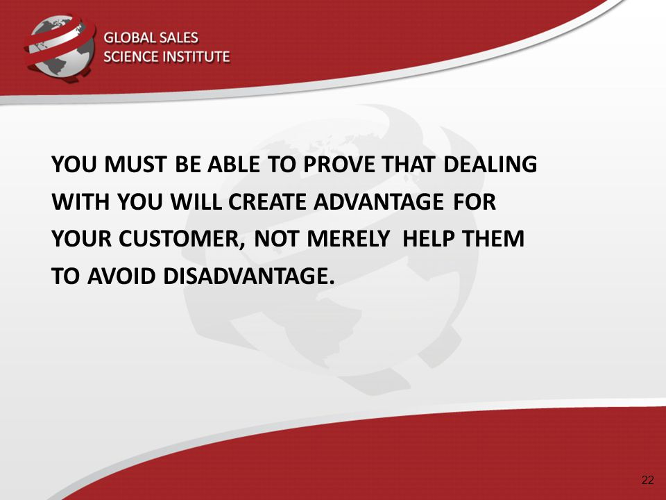 YOU MUST BE ABLE TO PROVE THAT DEALING WITH YOU WILL CREATE ADVANTAGE FOR YOUR CUSTOMER, NOT MERELY HELP THEM TO AVOID DISADVANTAGE.