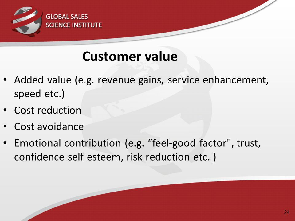 Customer value Added value (e.g. revenue gains, service enhancement, speed etc.) Cost reduction. Cost avoidance.