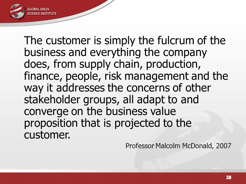 The customer is simply the fulcrum of the business and everything the company does, from supply chain, production, finance, people, risk management and the way it addresses the concerns of other stakeholder groups, all adapt to and converge on the business value proposition that is projected to the customer.