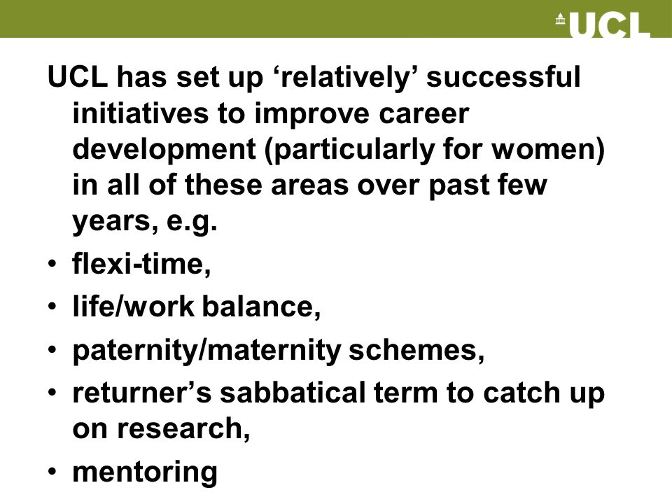 UCL has set up 'relatively' successful initiatives to improve career development (particularly for women) in all of these areas over past few years, e.g.