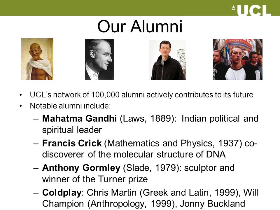 Our Alumni UCL's network of 100,000 alumni actively contributes to its future. Notable alumni include: