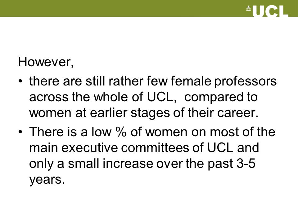 However, there are still rather few female professors across the whole of UCL, compared to women at earlier stages of their career.