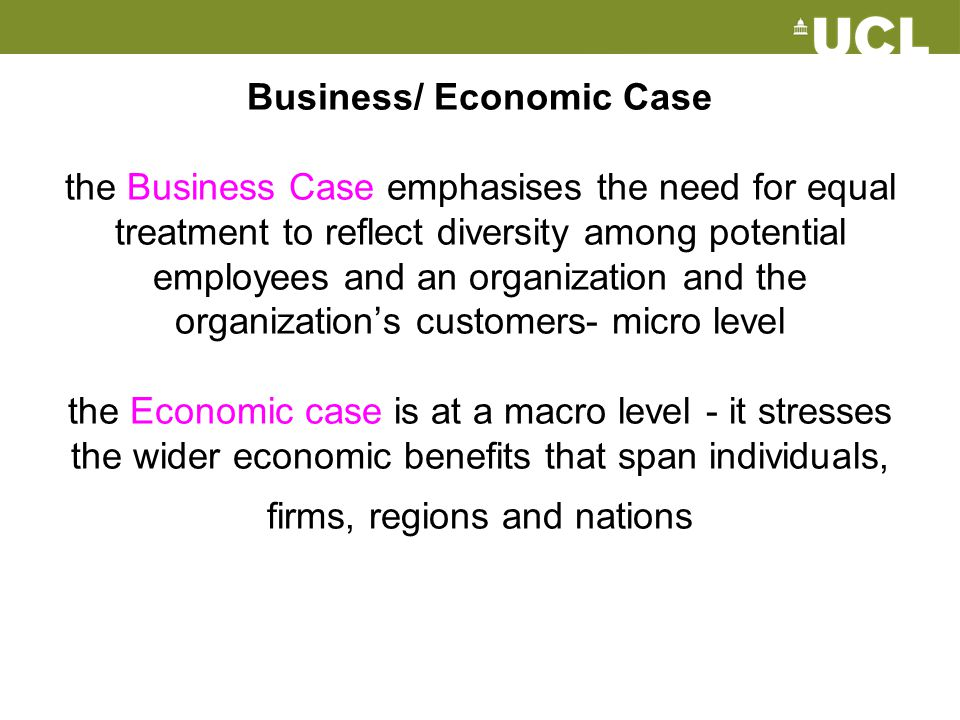 Business/ Economic Case the Business Case emphasises the need for equal treatment to reflect diversity among potential employees and an organization and the organization's customers- micro level the Economic case is at a macro level - it stresses the wider economic benefits that span individuals, firms, regions and nations