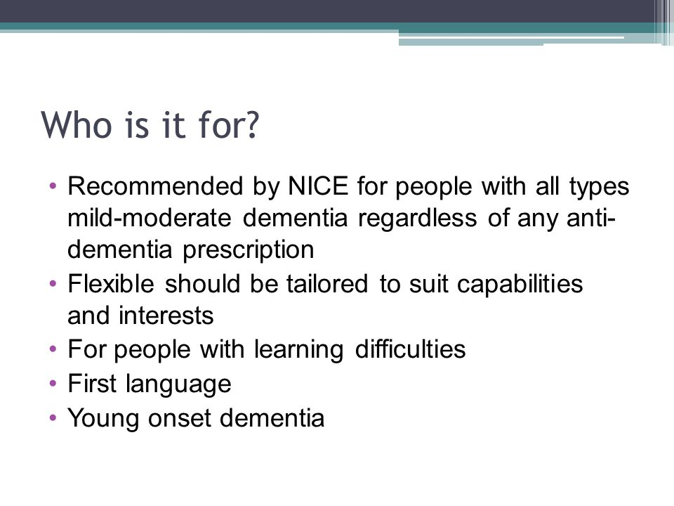 Who is it for Recommended by NICE for people with all types mild-moderate dementia regardless of any anti- dementia prescription.