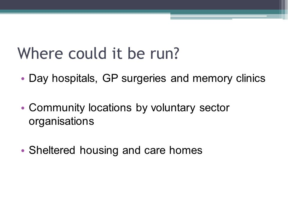 Where could it be run Day hospitals, GP surgeries and memory clinics