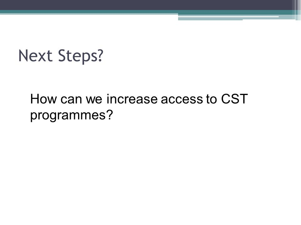Next Steps How can we increase access to CST programmes