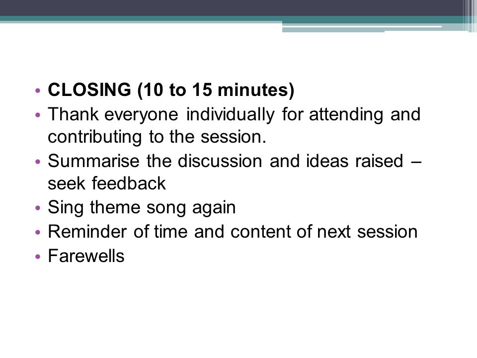 CLOSING (10 to 15 minutes) Thank everyone individually for attending and contributing to the session.