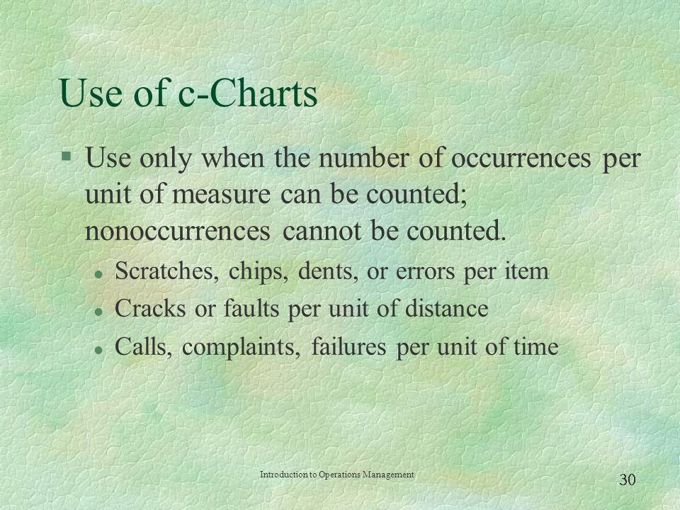 Use of c-Charts Use only when the number of occurrences per unit of measure can be counted; nonoccurrences cannot be counted.