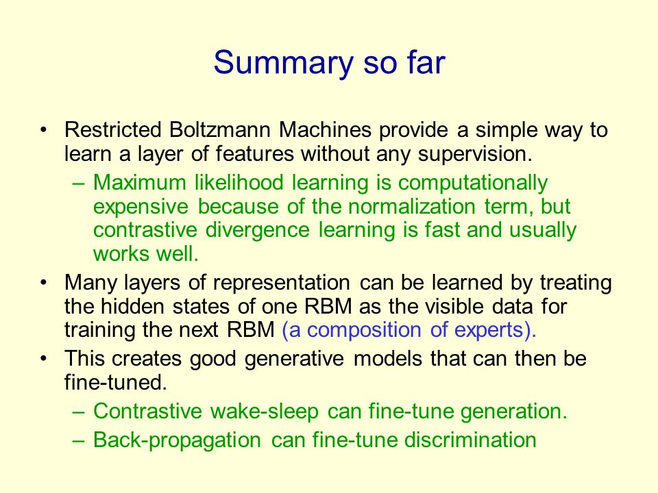 Summary so far Restricted Boltzmann Machines provide a simple way to learn a layer of features without any supervision.
