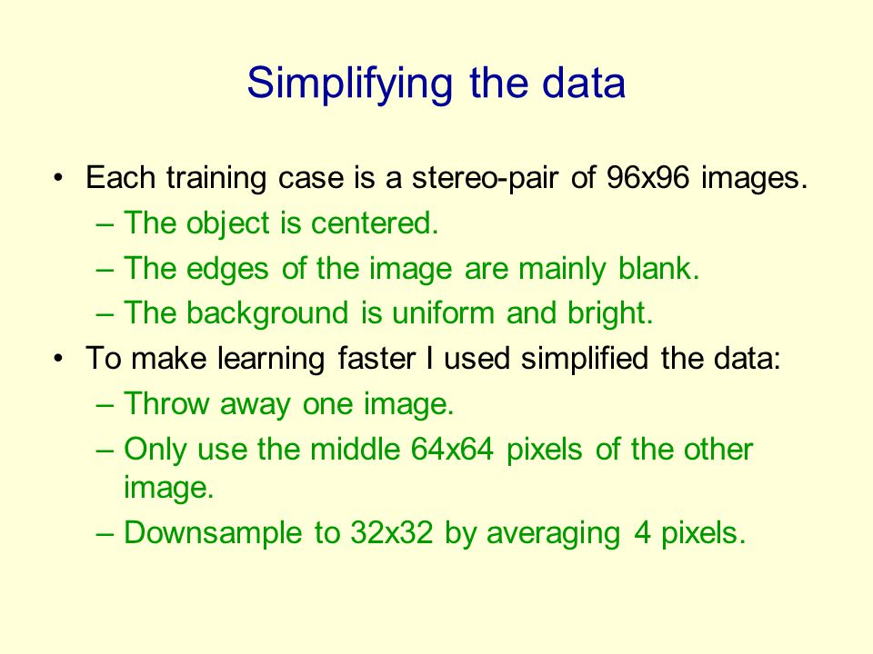 Simplifying the data Each training case is a stereo-pair of 96x96 images. The object is centered. The edges of the image are mainly blank.