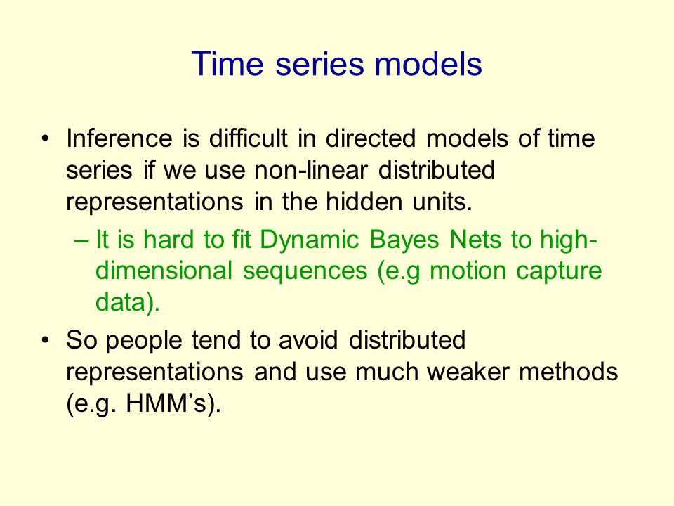 Time series models Inference is difficult in directed models of time series if we use non-linear distributed representations in the hidden units.