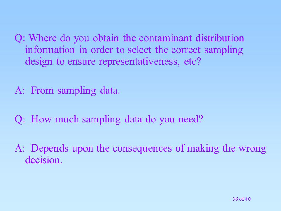 Q: Where do you obtain the contaminant distribution information in order to select the correct sampling design to ensure representativeness, etc