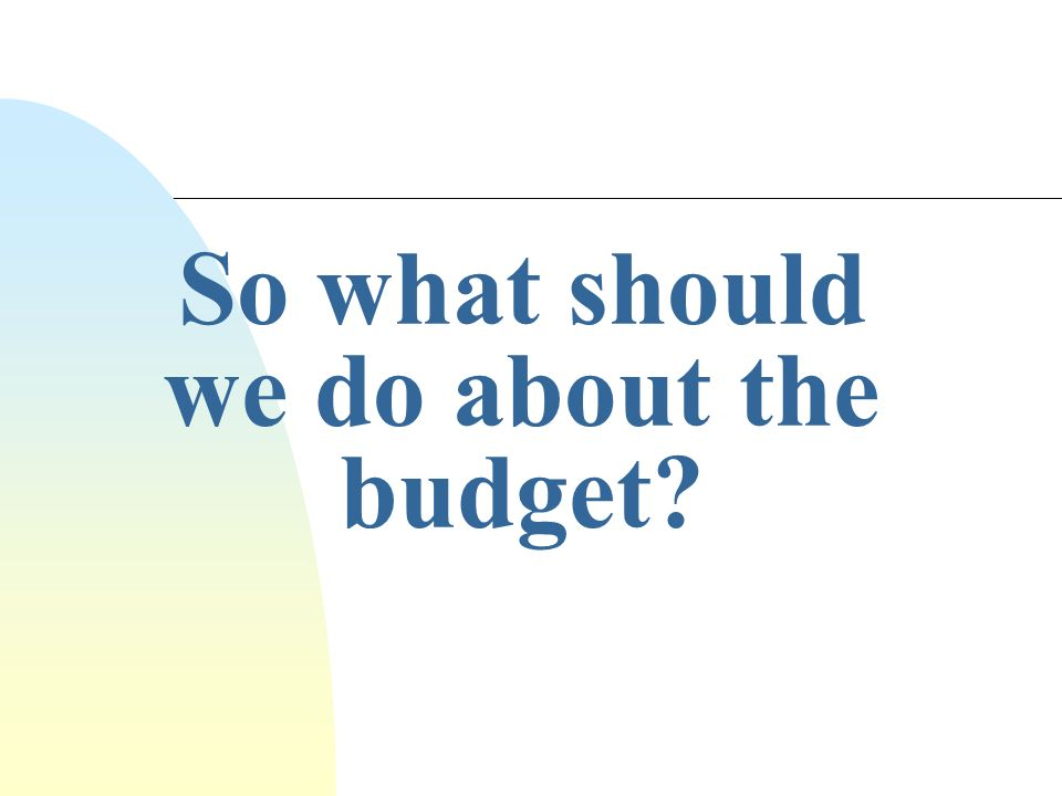 So what should we do about the budget