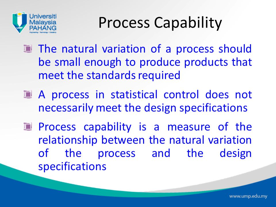 Process Capability The natural variation of a process should be small enough to produce products that meet the standards required.