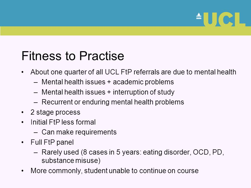 Fitness to Practise About one quarter of all UCL FtP referrals are due to mental health. Mental health issues + academic problems.