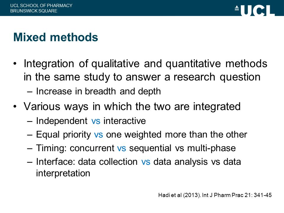 Mixed methods Integration of qualitative and quantitative methods in the same study to answer a research question.
