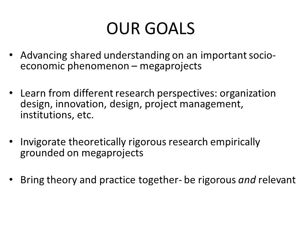 OUR GOALS Advancing shared understanding on an important socio-economic phenomenon – megaprojects.