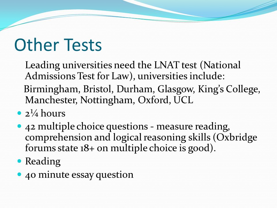 Other Tests Leading universities need the LNAT test (National Admissions Test for Law), universities include: