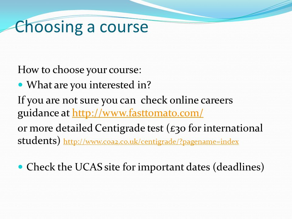 Choosing a course How to choose your course: