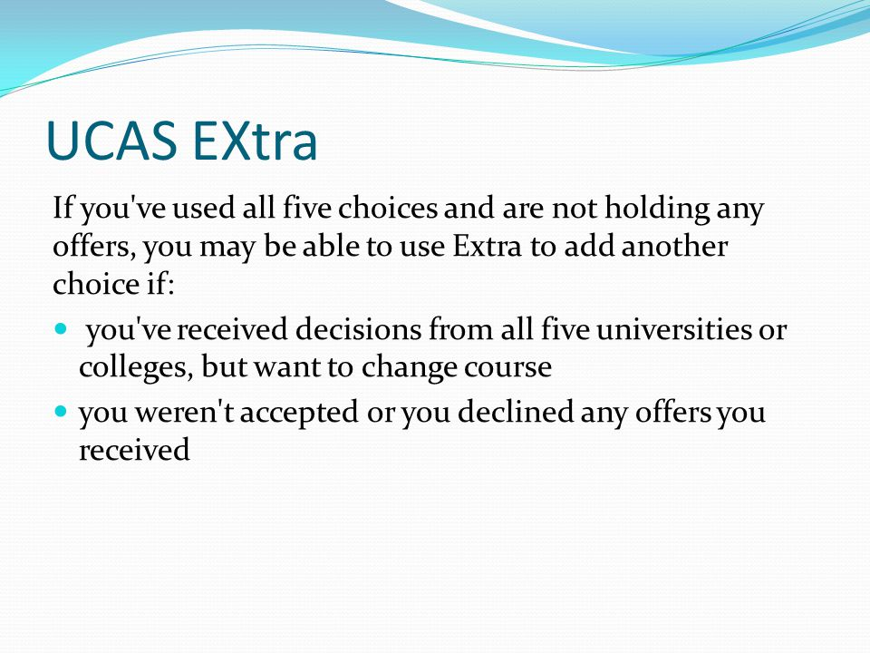 UCAS EXtra If you ve used all five choices and are not holding any offers, you may be able to use Extra to add another choice if: