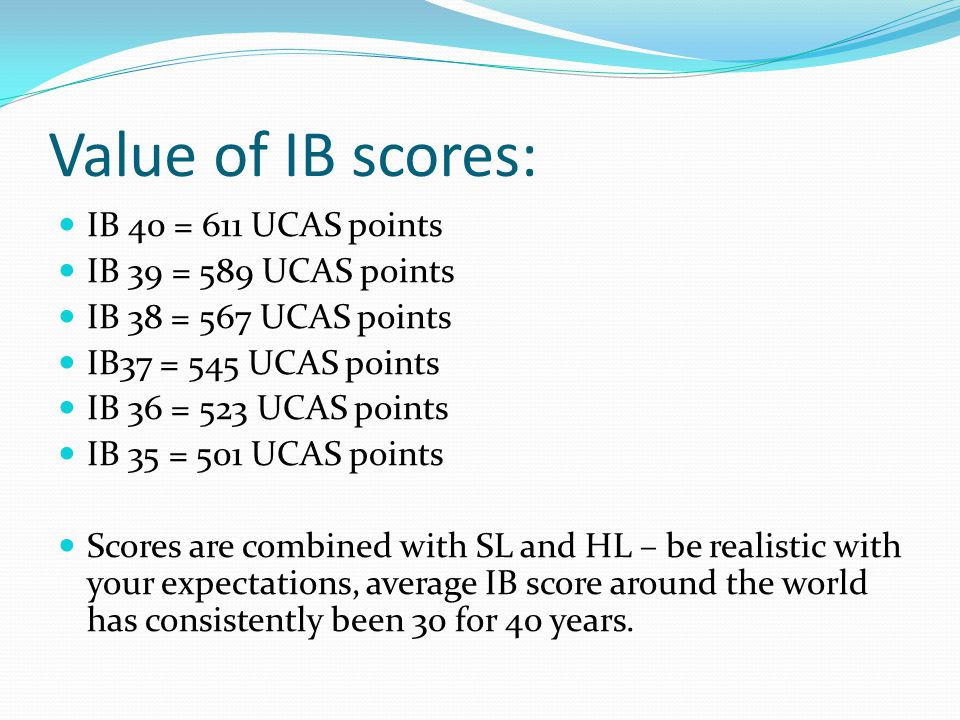 Value of IB scores: IB 40 = 611 UCAS points IB 39 = 589 UCAS points