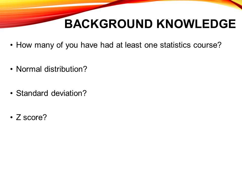 Background Knowledge How many of you have had at least one statistics course Normal distribution