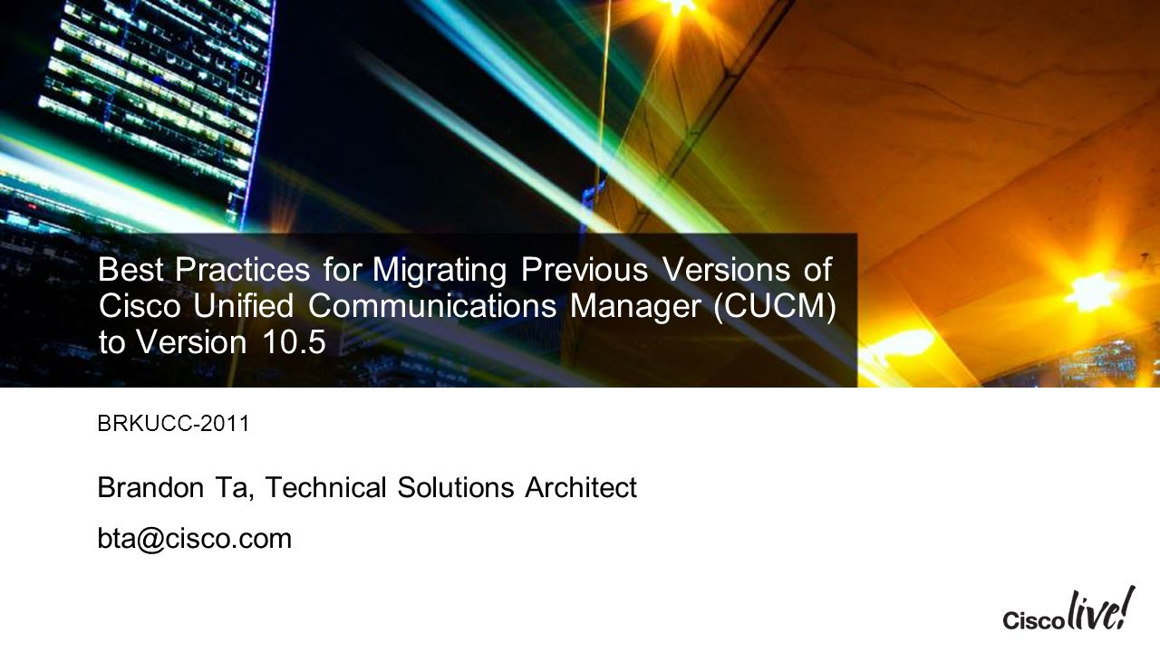 Cisco Live 2014 4/13/2017. Best Practices for Migrating Previous Versions of Cisco Unified Communications Manager (CUCM) to Version 10.5.