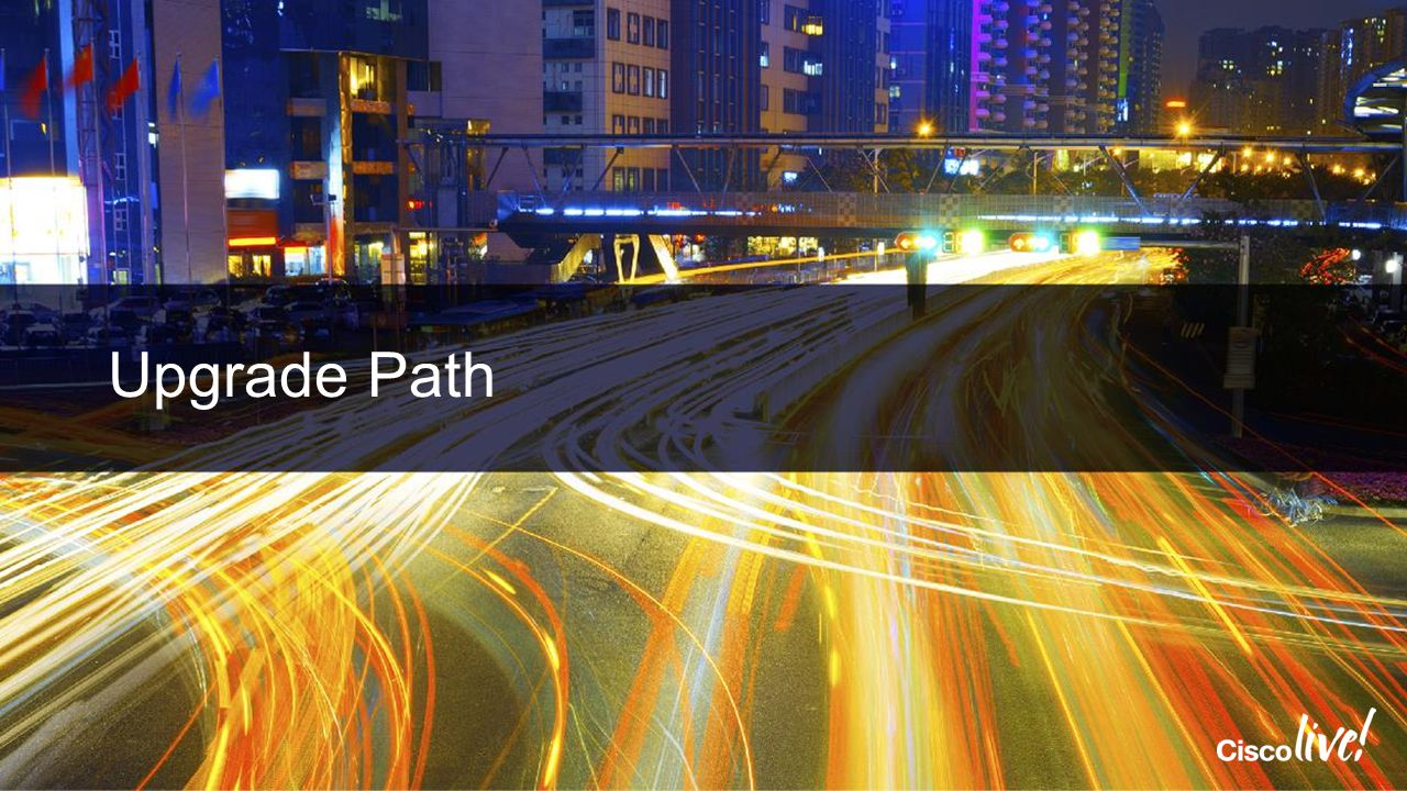 Cisco Live 2014 4/13/2017 Upgrade Path