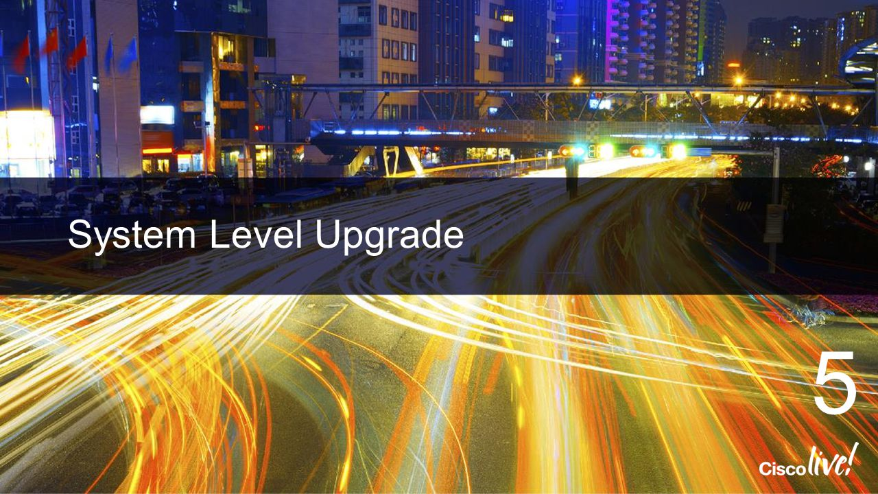 Cisco Live 2014 4/13/2017 System Level Upgrade 5
