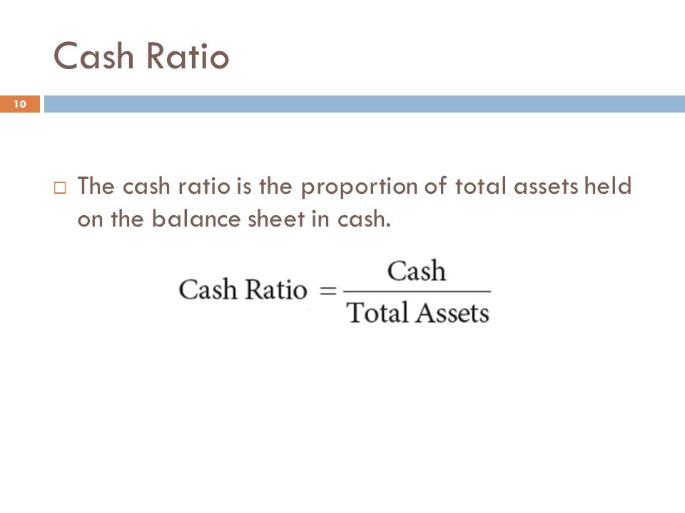 Cash Ratio The cash ratio is the proportion of total assets held on the balance sheet in cash.