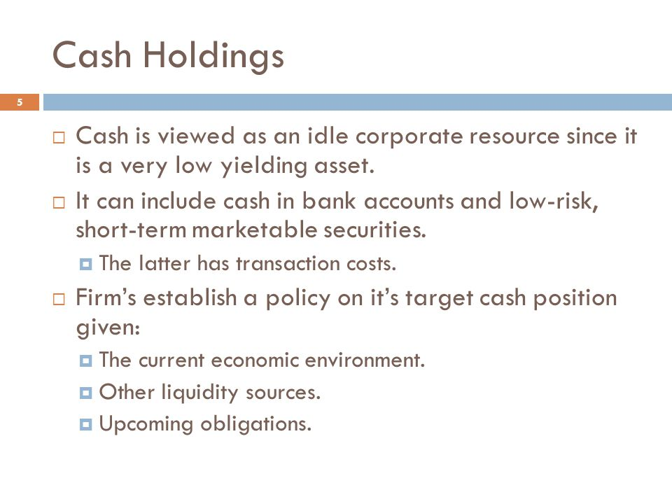 Cash Holdings Cash is viewed as an idle corporate resource since it is a very low yielding asset.