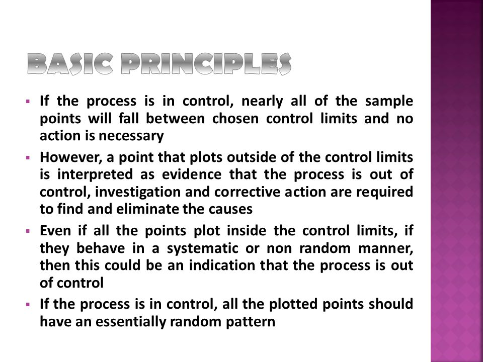 BASIC PRINCIPLES If the process is in control, nearly all of the sample points will fall between chosen control limits and no action is necessary.