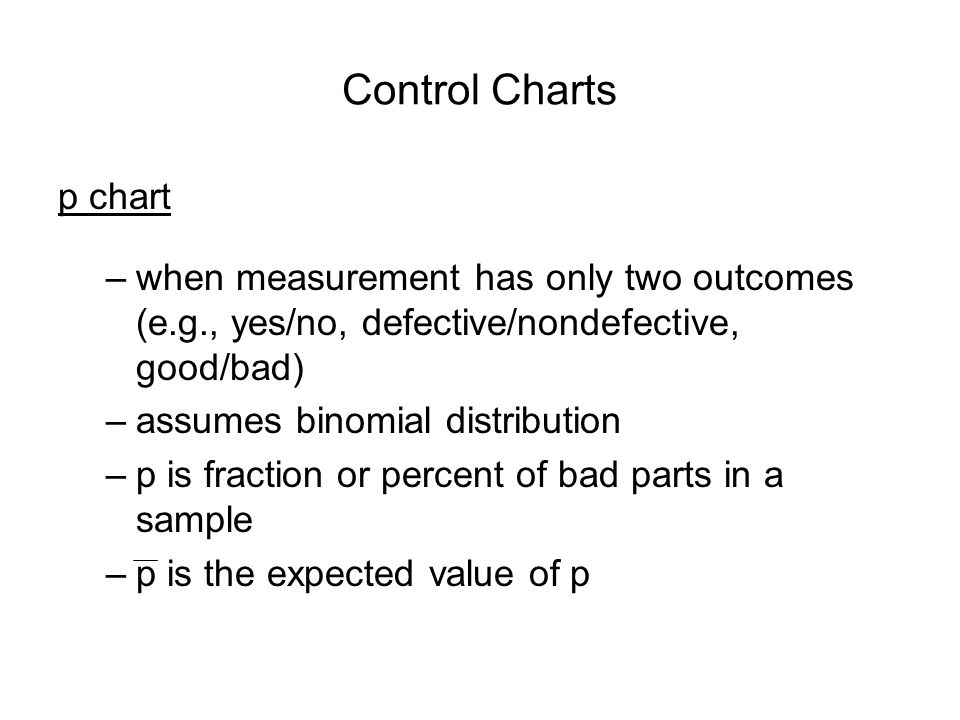 Control Charts p chart. when measurement has only two outcomes (e.g., yes/no, defective/nondefective, good/bad)