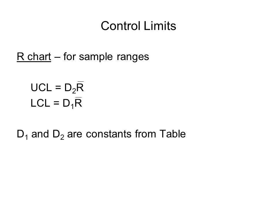 Control Limits R chart – for sample ranges UCL = D2R LCL = D1R